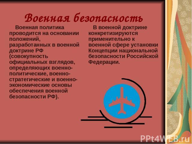 Военная безопасность Военная политика проводится на основании положений, разработанных в военной доктрине РФ (совокупность официальных взглядов, определяющих военно-политические, военно-стратегические и военно-экономические основы обеспечения военно…