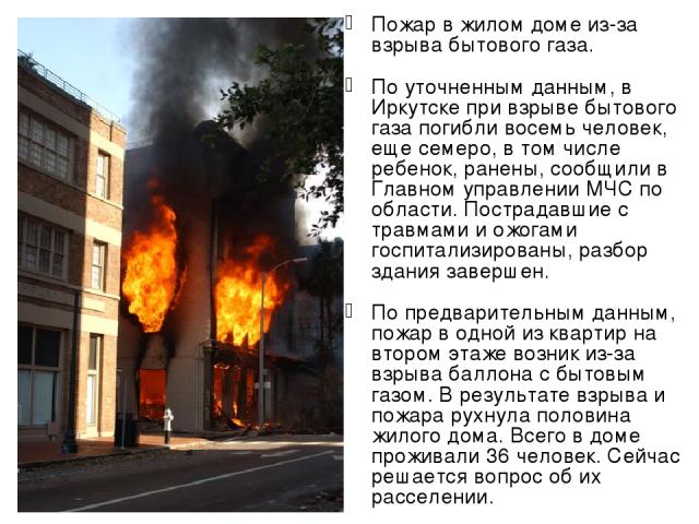Пожар в жилом доме из-за взрыва бытового газа. По уточненным данным, в Иркутске при взрыве бытового газа погибли восемь человек, еще семеро, в том числе ребенок, ранены, сообщили в Главном управлении МЧС по области. Пострадавшие с травмами и ожогами…