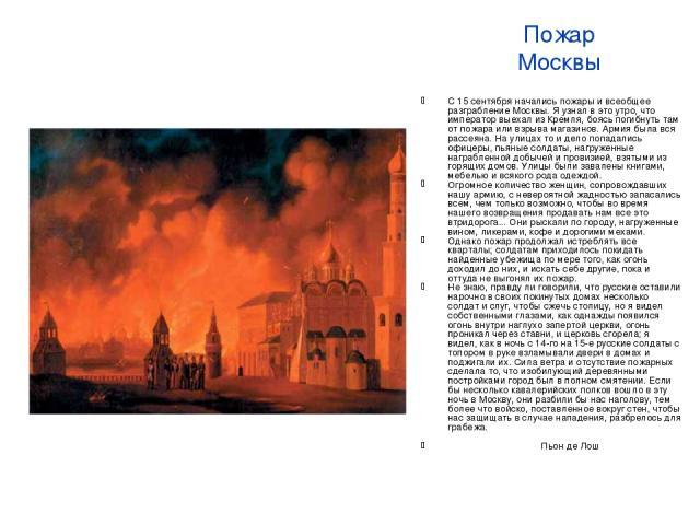Пожар Москвы С 15 сентября начались пожары и всеобщее разграбление Москвы. Я узнал в это утро, что император выехал из Кремля, боясь погибнуть там от пожара или взрыва магазинов. Армия была вся рассеяна. На улицах то и дело попадались офицеры, пьяны…