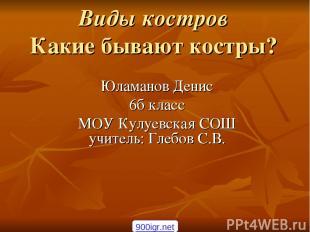 Виды костров Какие бывают костры? Юламанов Денис 6б класс МОУ Кулуевская СОШ учи
