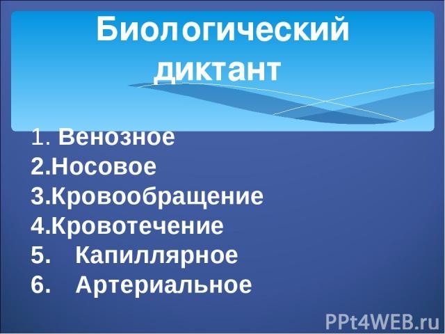 Биологический диктант 1. Венозное 2.Носовое 3.Кровообращение 4.Кровотечение 5. Капиллярное 6. Артериальное