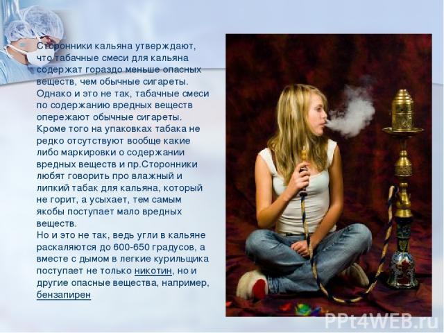 Сторонники кальяна утверждают, что табачные смеси для кальяна содержат гораздо меньше опасных веществ, чем обычные сигареты. Однако и это не так, табачные смеси по содержанию вредных веществ опережают обычные сигареты. Кроме того на упаковках табака…