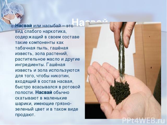 Насвай Насвай или насыбай – это вид слабого наркотика, содержащий в своем составе такие компоненты как табачная пыль, гашёная известь, зола растений, растительное масло и другие ингредиенты. Гашёная известь и зола используются для того, чтобы нико…