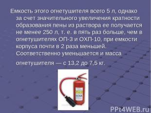 Емкость этого огнетушителя всего 5 л, однако за счет значительного увеличения кр