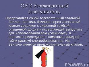 ОУ-2 Углекислотный огнетушитель. Представляет собой толстостенный стальной балло