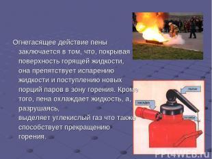 Огнегасящее действие пены заключается в том, что, покрывая поверхность горящей ж
