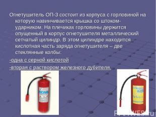 Огнетушитель ОП-3 состоит из корпуса с горловиной на которую навинчивается крышк
