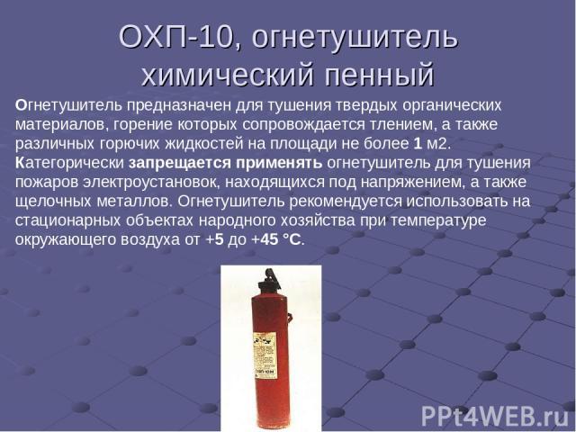 ОХП-10, огнетушитель химический пенный Огнетушитель предназначен для тушения твердых органических материалов, горение которых сопровождается тлением, а также различных горючих жидкостей на площади не более 1 м2. Категорически запрещается применять о…