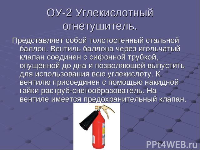 ОУ-2 Углекислотный огнетушитель. Представляет собой толстостенный стальной баллон. Вентиль баллона через игольчатый клапан соединен с сифонной трубкой, опущенной до дна и позволяющей выпустить для использования всю углекислоту. К вентилю присоединен…