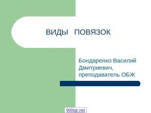 ВИДЫ ПОВЯЗОК Бондаренко Василий Дмитриевич, преподаватель ОБЖ 900igr.net
