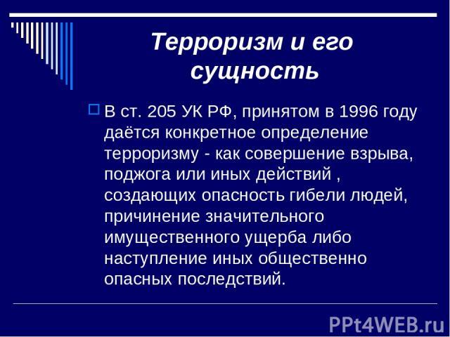 Терроризм и его сущность В ст. 205 УК РФ, принятом в 1996 году даётся конкретное определение терроризму - как совершение взрыва, поджога или иных действий , создающих опасность гибели людей, причинение значительного имущественного ущерба либо наступ…