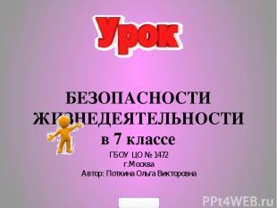 БЕЗОПАСНОСТИ ЖИЗНЕДЕЯТЕЛЬНОСТИ в 7 классе ГБОУ ЦО № 1472 г.Москва Автор: Поткина