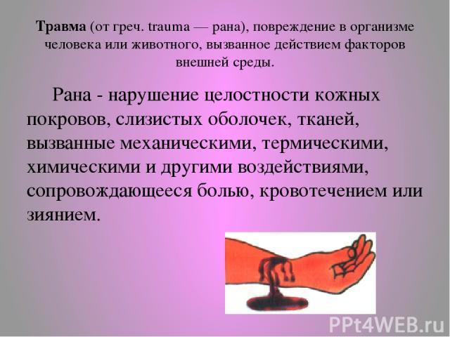 Травма (от греч. trаuma — рана), повреждение в организме человека или животного, вызванное действием факторов внешней среды. Рана - нарушение целостности кожных покровов, слизистых оболочек, тканей, вызванные механическими, термическими, химическими…