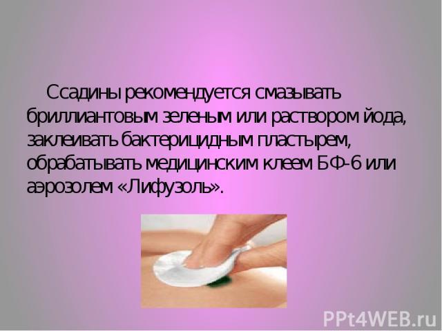 Ссадины рекомендуется смазывать бриллиантовым зеленым или раствором йода, заклеивать бактерицидным пластырем, обрабатывать медицинским клеем БФ-6 или аэрозолем «Лифузоль».