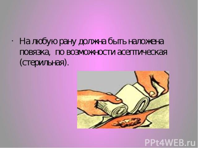 На любую рану должна быть наложена повязка, по возможности асептическая (стерильная).