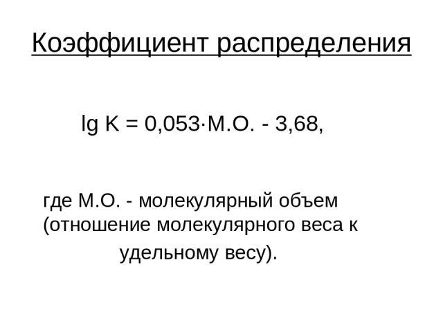 Коэффициент распределения lg K = 0,053·М.О. - 3,68, где М.О. - молекулярный объем (отношение молекулярного веса к удельному весу).