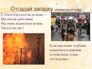 С огнем бороться мы должны — Мы смелые работники. Мы очень людям всем нужны, Так