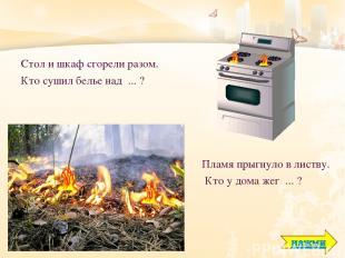 Стол и шкаф сгорели разом. Кто сушил белье над ... ? Пламя прыгнуло в листву. Кт