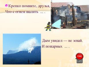 Крепко помните, друзья, Что с огнем шалить ... . Дым увидел — не зевай. И пожарн