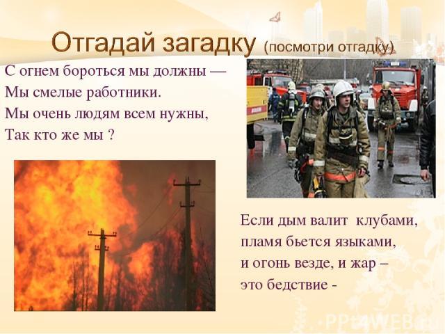 С огнем бороться мы должны — Мы смелые работники. Мы очень людям всем нужны, Так кто же мы ? Если дым валит клубами, пламя бьется языками, и огонь везде, и жар – это бедствие -