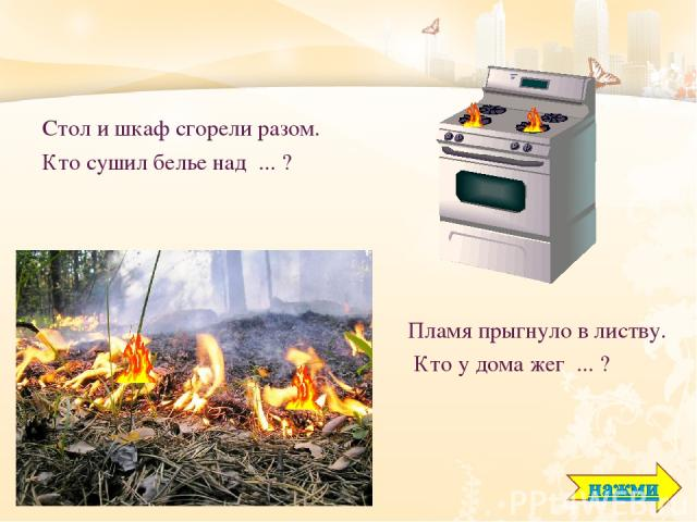 Стол и шкаф сгорели разом. Кто сушил белье над ... ? Пламя прыгнуло в листву. Кто у дома жег ... ?