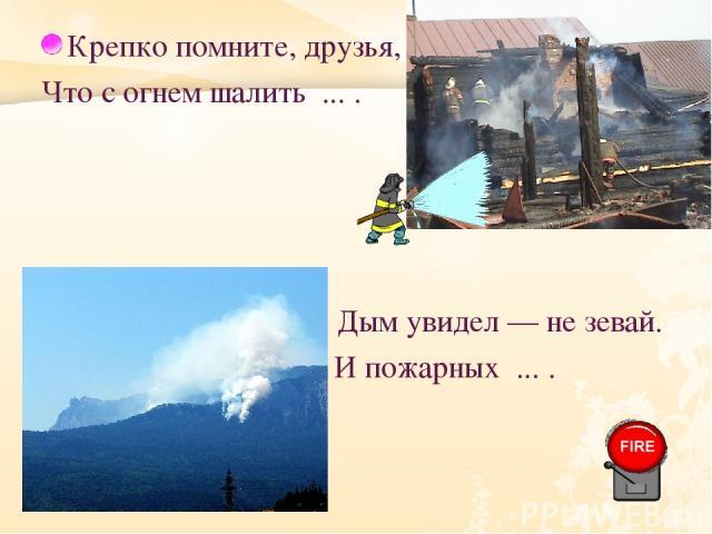 Крепко помните, друзья, Что с огнем шалить ... . Дым увидел — не зевай. И пожарных ... .