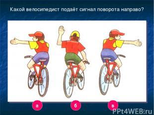 * Какой велосипедист подаёт сигнал поворота направо? а в б