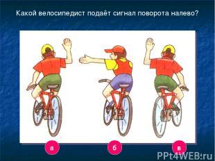 * Какой велосипедист подаёт сигнал поворота налево? а б в