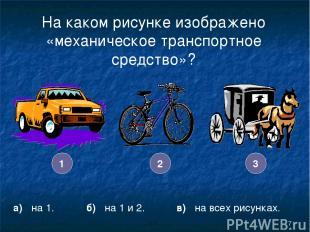 * На каком рисунке изображено «механическое транспортное средство»? а) на 1. б)