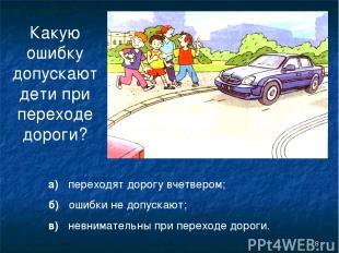 * Какую ошибку допускают дети при переходе дороги? а) переходят дорогу вчетвером