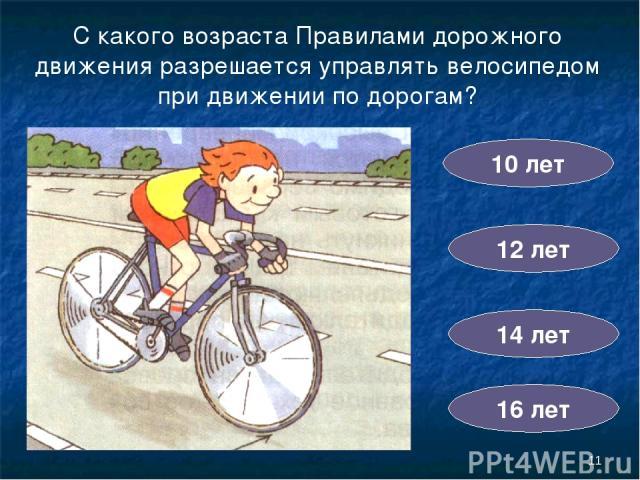 * С какого возраста Правилами дорожного движения разрешается управлять велосипедом при движении по дорогам? 10 лет 14 лет 12 лет 16 лет