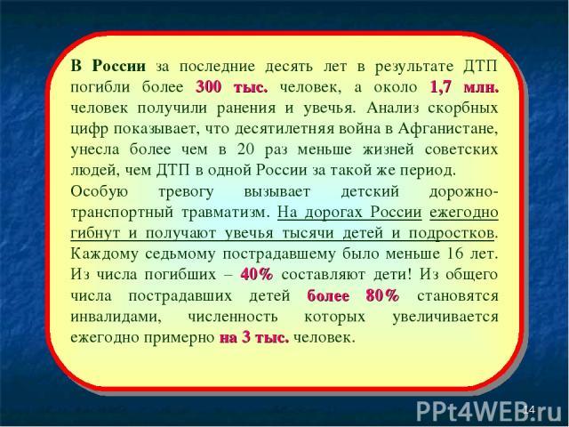 * В России за последние десять лет в результате ДТП погибли более 300 тыс. человек, а около 1,7 млн. человек получили ранения и увечья. Анализ скорбных цифр показывает, что десятилетняя война в Афганистане, унесла более чем в 20 раз меньше жизней со…