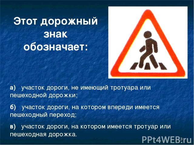 * Этот дорожный знак обозначает: а) участок дороги, не имеющий тротуара или пешеходной дорожки; б) участок дороги, на котором впереди имеется пешеходный переход; в) участок дороги, на котором имеется тротуар или пешеходная дорожка.