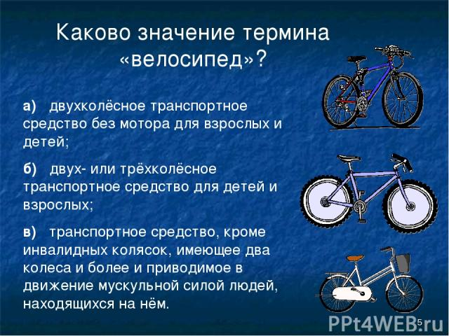 * Каково значение термина «велосипед»? а) двухколёсное транспортное средство без мотора для взрослых и детей; б) двух- или трёхколёсное транспортное средство для детей и взрослых; в) транспортное средство, кроме инвалидных колясок, имеющее два колес…