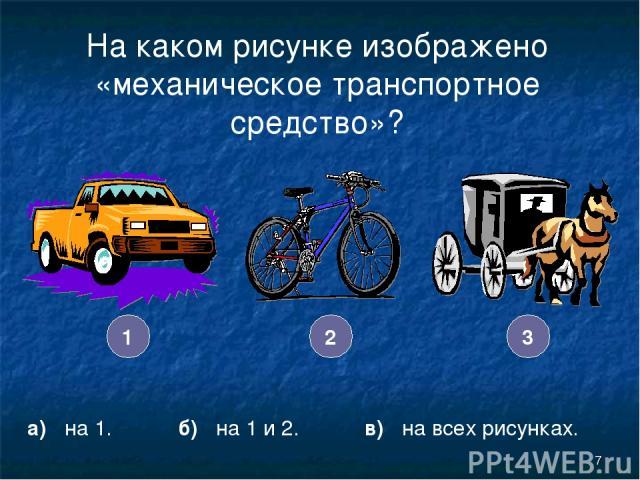 * На каком рисунке изображено «механическое транспортное средство»? а) на 1. б) на 1 и 2. в) на всех рисунках. 3 2 1