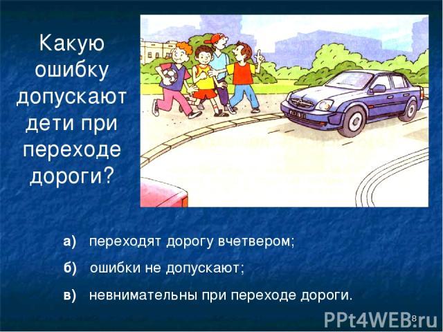* Какую ошибку допускают дети при переходе дороги? а) переходят дорогу вчетвером; б) ошибки не допускают; в) невнимательны при переходе дороги.