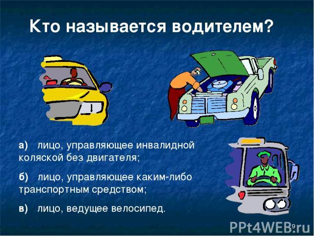 * Кто называется водителем? а) лицо, управляющее инвалидной коляской без двигателя; б) лицо, управляющее каким-либо транспортным средством; в) лицо, ведущее велосипед.
