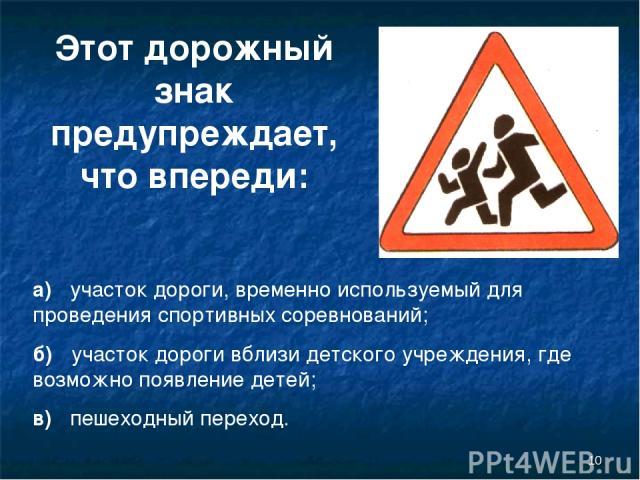 * Этот дорожный знак предупреждает, что впереди: а) участок дороги, временно используемый для проведения спортивных соревнований; б) участок дороги вблизи детского учреждения, где возможно появление детей; в) пешеходный переход.