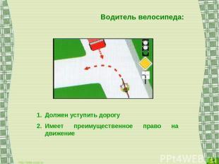 Водитель велосипеда: Должен уступить дорогу Имеет преимущественное право на движ