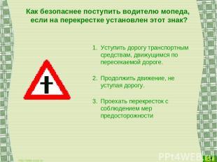 Как безопаснее поступить водителю мопеда, если на перекрестке установлен этот зн