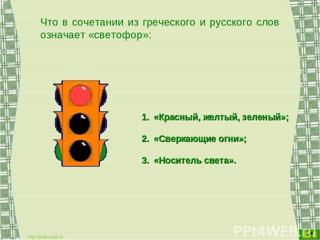 Что в сочетании из греческого и русского слов означает «светофор»: «Красный, желтый, зеленый»; «Сверкающие огни»; «Носитель света».