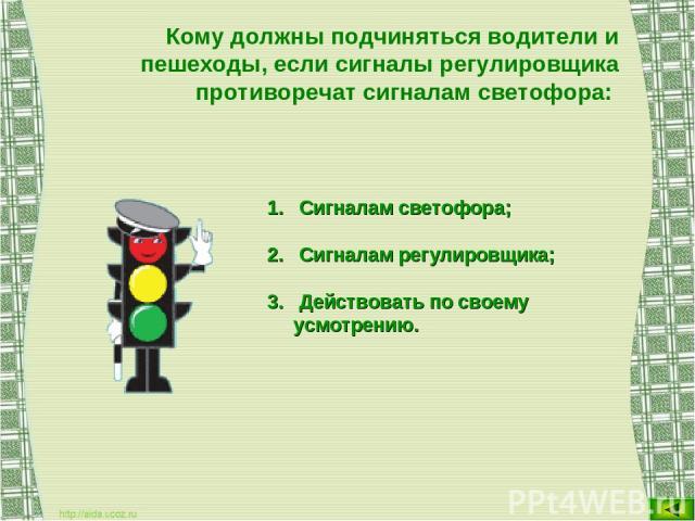 Кому должны подчиняться водители и пешеходы, если сигналы регулировщика противоречат сигналам светофора: Сигналам светофора; Сигналам регулировщика; Действовать по своему усмотрению.
