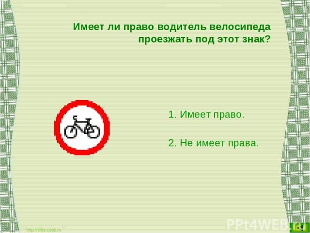 Имеет ли право водитель велосипеда проезжать под этот знак? Имеет право. Не имеет права.