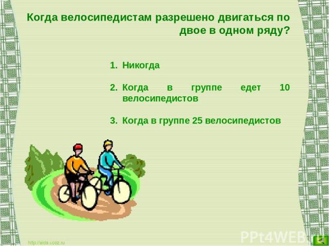 Когда велосипедистам разрешено двигаться по двое в одном ряду? Никогда Когда в группе едет 10 велосипедистов Когда в группе 25 велосипедистов