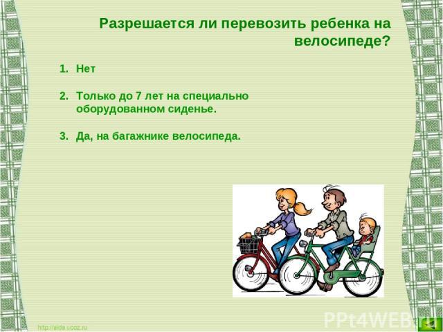 Разрешается ли перевозить ребенка на велосипеде? Нет Только до 7 лет на специально оборудованном сиденье. Да, на багажнике велосипеда.