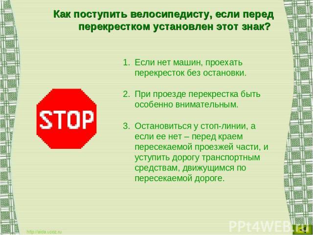 Как поступить велосипедисту, если перед перекрестком установлен этот знак? Если нет машин, проехать перекресток без остановки. При проезде перекрестка быть особенно внимательным. Остановиться у стоп-линии, а если ее нет – перед краем пересекаемой пр…