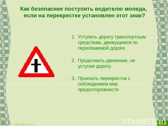 Как безопаснее поступить водителю мопеда, если на перекрестке установлен этот знак? Уступить дорогу транспортным средствам, движущимся по пересекаемой дороге. Продолжить движение, не уступая дорогу. Проехать перекресток с соблюдением мер предосторожности