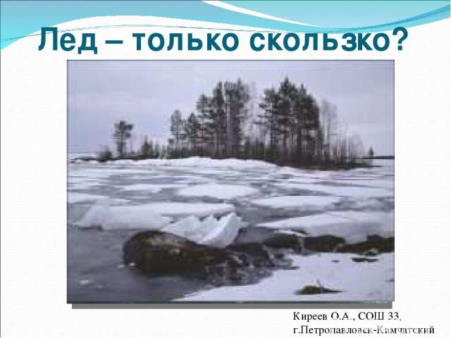 Лед – только скользко? Мониторинг состояния льда Киреев О.А., СОШ 33, г.Петропавловск-Камчатский