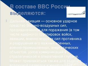 В составе ВВС России выделяются: Дальняя авиация — основное ударное средство Вое