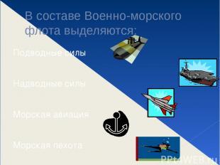 В составе Военно-морского флота выделяются: Подводные силы Надводные силы Морска